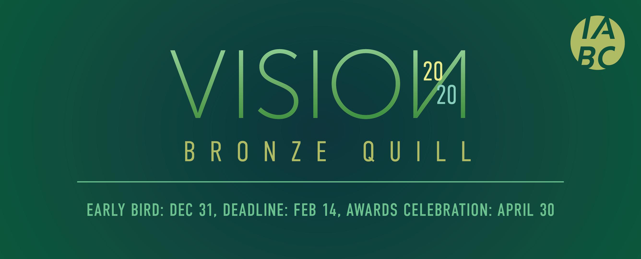 Vision 2020 Bronze Quill Early Bird: Dec 31, Deadline: Feb 14, awards celebration: April 30
