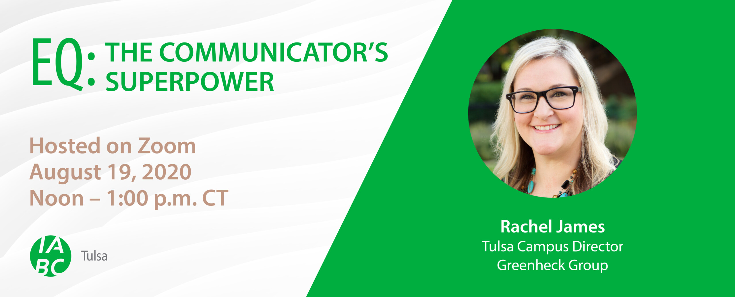 EQ: The Communicator's Superpower Hosted on Zoom August 19, 2020 Noon - 1 p.m. CT Rachel James Tulsa Campus Director Greenheck Group
